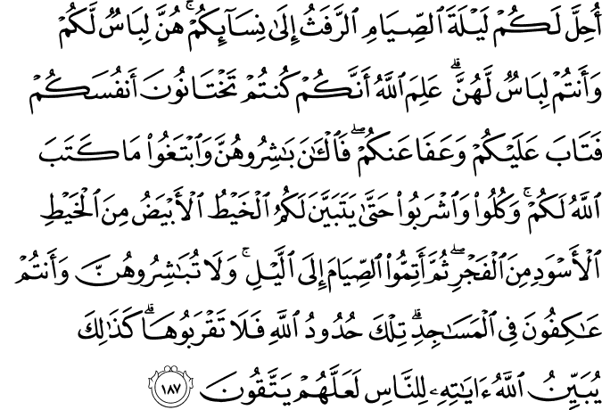 Translation:  It has been made permissible for you the night preceding fasting to go to your wives [for sexual relations]. They are clothing for you and you are clothing for them. Allah knows that you used to deceive yourselves, so He accepted your repentance and forgave you. So now, have relations with them and seek that which Allah has decreed for you. And eat and drink until the white thread of dawn becomes distinct to you from the black thread [of night]. Then complete the fast until the sunset. And do not have relations with them as long as you are staying for worship in the mosques. These are the limits [set by] Allah , so do not approach them. Thus does Allah make clear His ordinances to the people that they may become righteous.